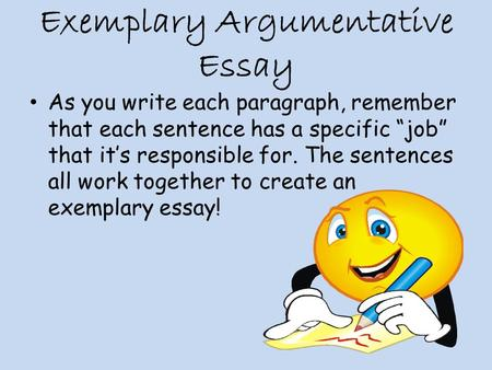 "Exemplary Argumentative Essay As you write each paragraph, remember that each sentence has a specific ""job"" that it's responsible for. The sentences all."