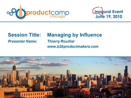 Session Title: Managing by Influence Presenter Name: Thierry Roullier www.b2bproductmakers.com.