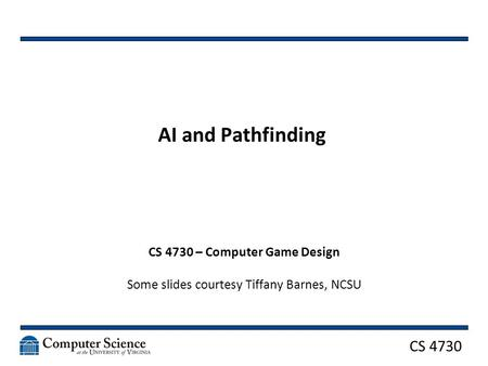 CS 4730 AI and Pathfinding CS 4730 – Computer Game Design Some slides courtesy Tiffany Barnes, NCSU.
