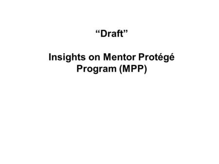 """Draft"" Insights on Mentor Protégé Program (MPP)."