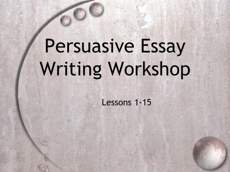 Persuasive Essay Writing Workshop Lessons 1-15. Big Understanding  Engage the reader by establishing a context, creating a persona, and otherwise developing.