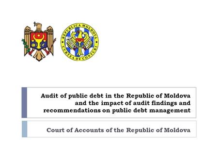 Audit of public debt in the Republic of Moldova and the impact of audit findings and recommendations on public debt management Court of Accounts of the.