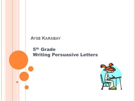A YSE K ARABAY 5 th Grade Writing Persuasive Letters.
