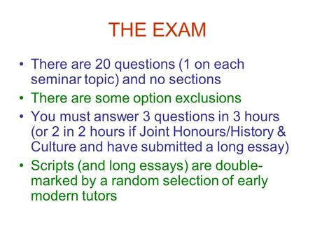 THE EXAM There are 20 questions (1 on each seminar topic) and no sections There are some option exclusions You must answer 3 questions in 3 hours (or 2.