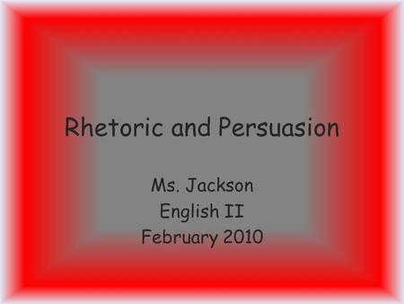 Rhetoric and Persuasion Ms. Jackson English II February 2010.