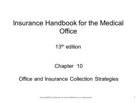 Copyright ©2014 by Saunders, an imprint of Elsevier Inc. All rights reserved 1 Chapter 10 Office and Insurance Collection Strategies Insurance Handbook.