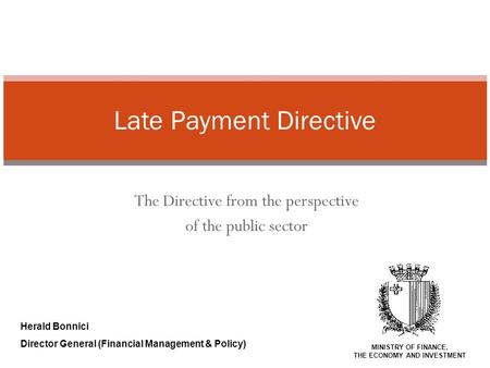 The Directive from the perspective of the public sector Late Payment Directive Herald Bonnici Director General (Financial Management & Policy) MINISTRY.