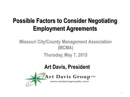 Possible Factors to Consider Negotiating Employment Agreements Missouri City/County Management Association (MCMA) Thursday, May 7, 2015 Art Davis, President.