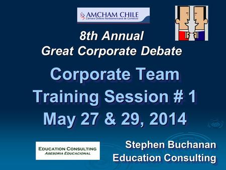 8th Annual Great Corporate Debate Corporate Team Training Session # 1 May 27 & 29, 2014 Stephen Buchanan Education Consulting Corporate Team Training Session.