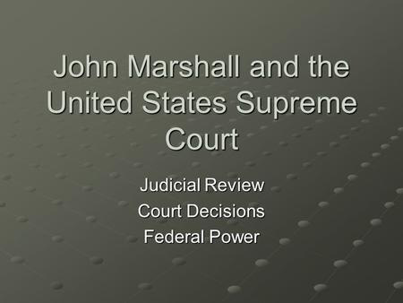 John Marshall and the United States Supreme Court Judicial Review Court Decisions Federal Power.