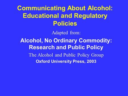 Communicating About Alcohol: Educational and Regulatory Policies Adapted from: Alcohol, No Ordinary Commodity: Research and Public Policy The Alcohol and.