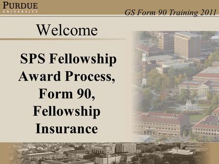 GS Form 90 Training 2011 Welcome SPS Fellowship Award Process, Form 90, Fellowship Insurance.