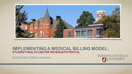 IMPLEMENTING A MEDICAL BILLING MODEL: STUDENT HEALTH CENTER REVENUE POTENTIAL Donna Hash & Merry Lawrence.