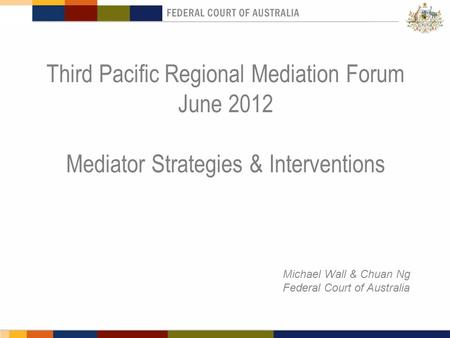 Third Pacific Regional Mediation Forum June 2012 Mediator Strategies & Interventions Michael Wall & Chuan Ng Federal Court of Australia.