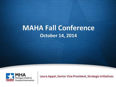 1 MAHA Fall Conference October 14, 2014 Laura Appel, Senior Vice President, Strategic Initiatives.