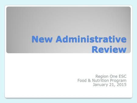 New Administrative Review Region One ESC Food & Nutrition Program January 21, 2015.