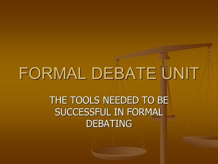 FORMAL DEBATE UNIT THE TOOLS NEEDED TO BE SUCCESSFUL IN FORMAL DEBATING.