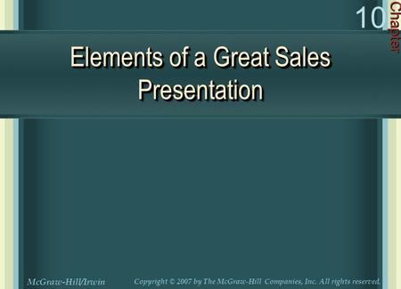 Elements of a Great Sales Presentation Chapter 10 McGraw-Hill/Irwin Copyright © 2007 by The McGraw-Hill Companies, Inc. All rights reserved.