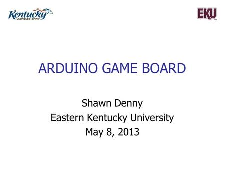 ARDUINO GAME BOARD Shawn Denny Eastern Kentucky University May 8, 2013.