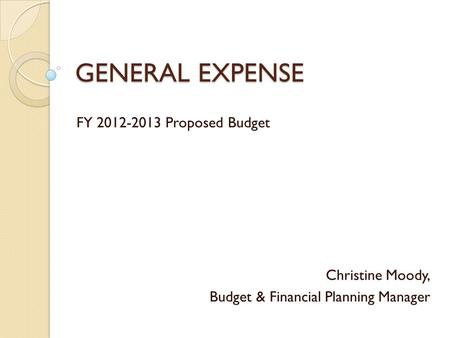 GENERAL EXPENSE FY 2012-2013 Proposed Budget Christine Moody, Budget & Financial Planning Manager.