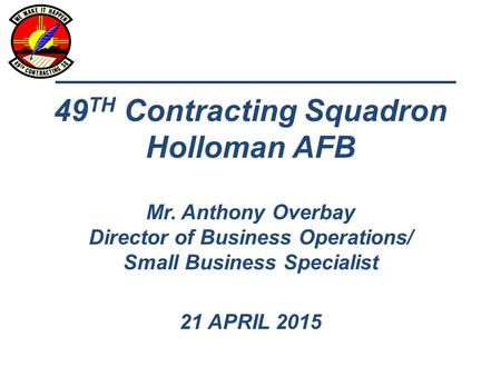 49 TH Contracting Squadron Holloman AFB Mr. Anthony Overbay Director of Business Operations/ Small Business Specialist 21 APRIL 2015.