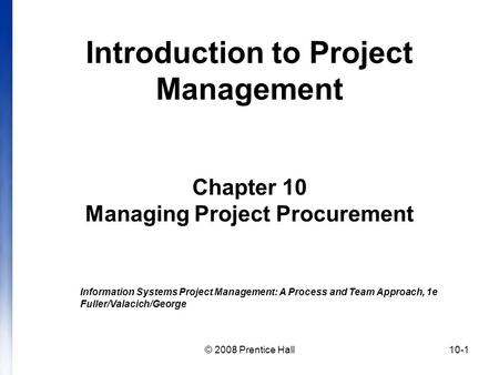 © 2008 Prentice Hall10-1 Introduction to Project Management Chapter 10 Managing Project Procurement Information Systems Project Management: A Process and.