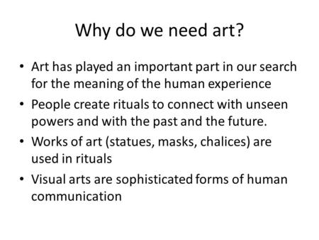 Why do we need art? Art has played an important part in our search for the meaning of the human experience People create rituals to connect with unseen.