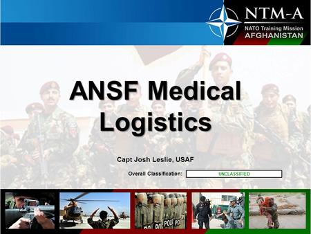 Overall Classification: ANSF Medical Logistics ANSF Medical Logistics Capt Josh Leslie, USAF UNCLASSIFIED.