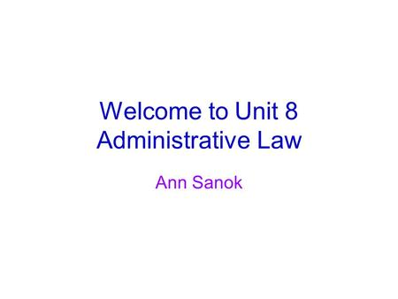 Welcome to Unit 8 Administrative Law