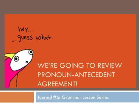 WE'RE GOING TO REVIEW PRONOUN-ANTECEDENT AGREEMENT! Journal #6: Grammar Lesson Series.