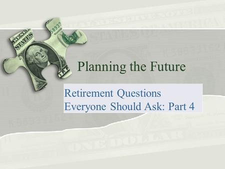 Planning the Future Retirement Questions Everyone Should Ask: Part 4.