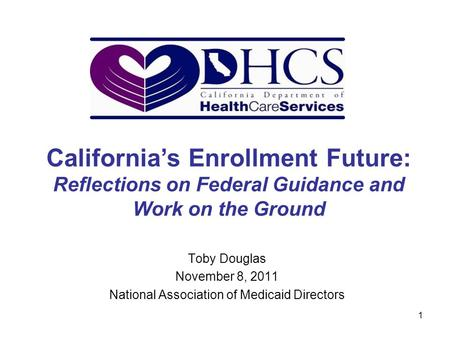 1 Toby Douglas November 8, 2011 National Association of Medicaid Directors California's Enrollment Future: Reflections on Federal Guidance and Work on.