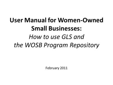 User Manual for Women-Owned Small Businesses: How to use GLS and the WOSB Program Repository February 2011.