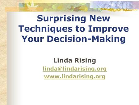 Surprising New Techniques to Improve Your Decision-Making Linda Rising
