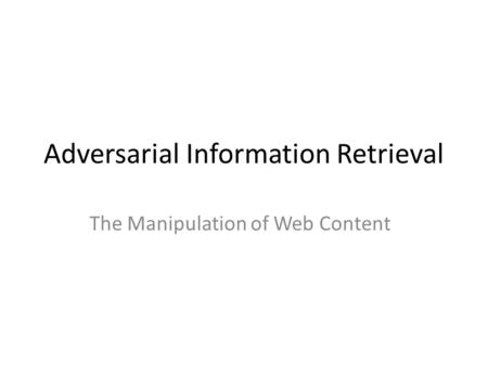 Adversarial Information Retrieval The Manipulation of Web Content.