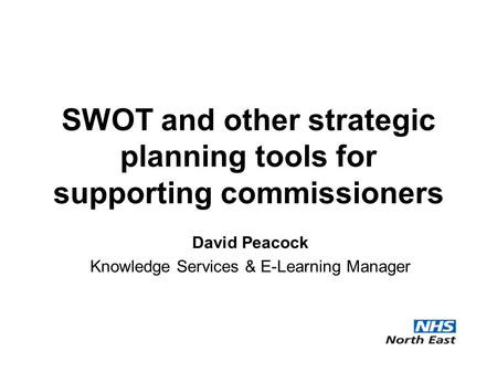 SWOT and other strategic planning tools for supporting commissioners David Peacock Knowledge Services & E-Learning Manager.