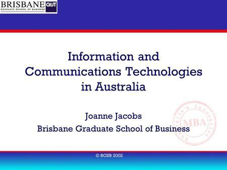 Information and Communications Technologies in Australia Joanne Jacobs Brisbane Graduate School of Business.
