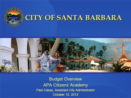 CITY OF SANTA BARBARA Budget Overview APA Citizens Academy Paul Casey, Assistant City Administrator October 15, 2013.