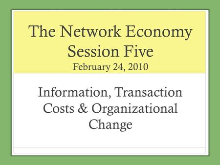 The Network Economy Session Five February 24, 2010 Information, Transaction Costs & Organizational Change.