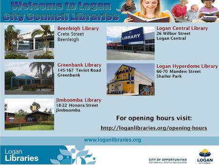 Www.loganlibraries.org Beenleigh Library Crete Street Beenleigh Jimboomba Library 18-22 Honora Street Jimboomba Greenbank Library 145-167 Teviot Road Greenbank.