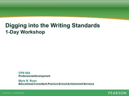 CFN 604 Professional Development Myra R. Rose Educational Consultant| Pearson School Achievement Services Digging into the Writing Standards 1-Day Workshop.