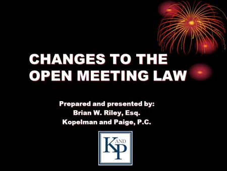 CHANGES TO THE OPEN MEETING LAW Prepared and presented by: Brian W. Riley, Esq. Kopelman and Paige, P.C.
