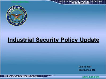 OFFICE OF THE UNDER SECRETARY OF DEFENSE FOR INTELLIGENCE CI & SECURITY DIRECTORATE, DDI(I&S) Valerie Heil March 20, 2015 UNCLASSIFIED Industrial Security.