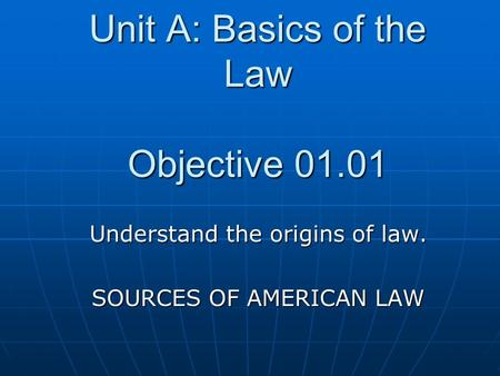 Unit A: Basics of the Law Objective 01.01 Understand the origins of law. SOURCES OF AMERICAN LAW.