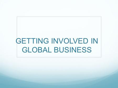 GETTING INVOLVED IN GLOBAL BUSINESS. LOW RISK METHODS: INDIRECT EXPORTING: ALSO CALLED CASUAL OR ACCIDENTIAL EXPORTING. BASICALLY A LOCAL COMPANY IS APPROACHED.