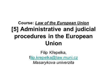 Course: Law of the European Union [5] Administrative and judicial procedures in the European Union Filip Křepelka,