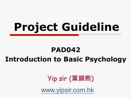 Project Guideline PAD042 Introduction to Basic Psychology www.yipsir.com.hk Yip sir ( 葉錦熙 )