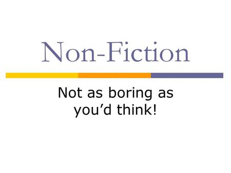 Non-Fiction Not as boring as you'd think!. WHAT IS NONFICTION?  The subject of nonfiction is real The author writes about actual persons, places and.