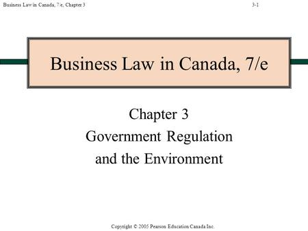 Copyright © 2005 Pearson Education Canada Inc. Business Law in Canada, 7/e, Chapter 3 Business Law in Canada, 7/e Chapter 3 Government Regulation and the.