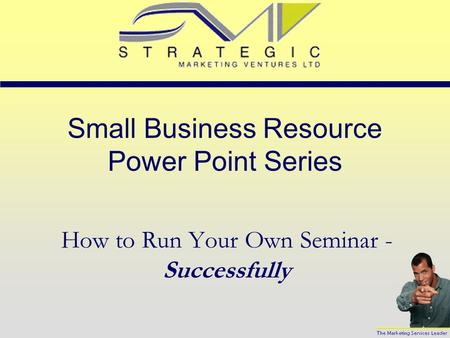 Small Business Resource Power Point Series How to Run Your Own Seminar - Successfully.